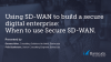 Using SD-WAN to build a secure digital enterprise | When to use Secure SD-WAN