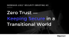 Zero Trust: Keeping Secure in a Transitional World
