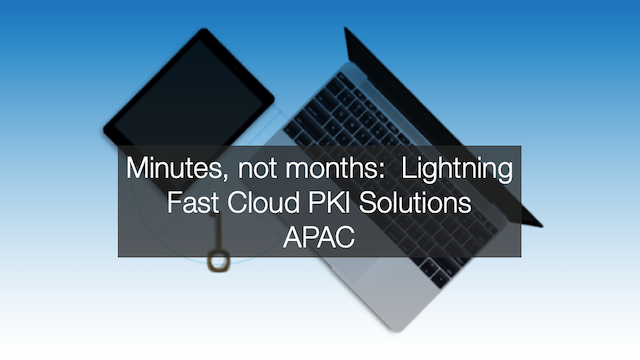Minutes, not months: lightning fast cloud PKI solutions (APAC)