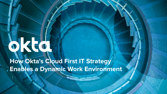How Okta's Cloud First IT Strategy Enables a Dynamic Work Environment