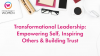Transformational Leadership: Empowering Self, Inspiring Others & Building Trust