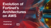 Evolution of Fortinet's Architecture on AWS