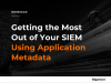 Getting the Most Out of Your SIEM Using Application Metadata