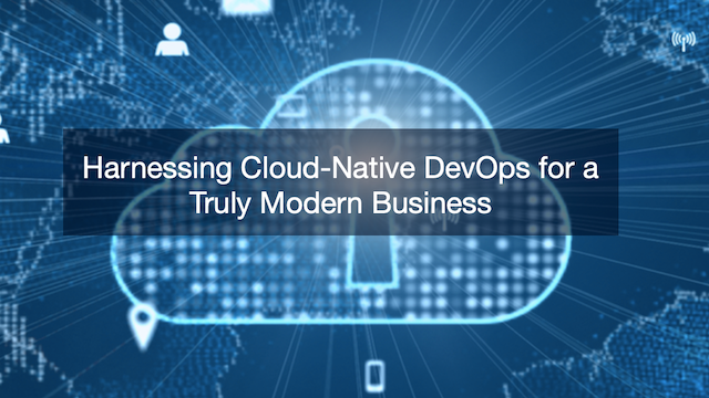Harnessing Cloud-Native DevOps for a Truly Modern Business