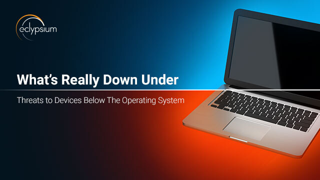 What's Really Down Under - Threats to Devices Below The Operating System