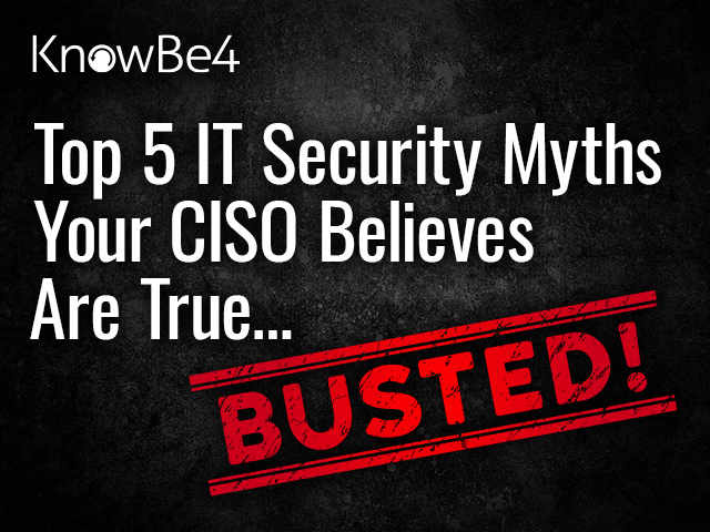 Top 5 IT Security Myths Your CISO Believes Are True… BUSTED!