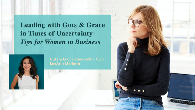 Leading with Guts & Grace in Times of Uncertainty: Tips for Women in Business