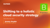 Shifting to a holistic cloud security strategy