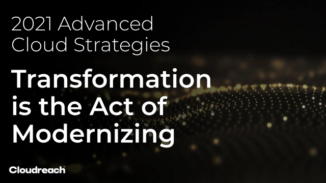 2021 Advanced Cloud Strategies: Transformation is the Act of Modernizing