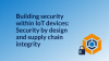 Building security within IoT devices:Security by design & supply chain integrity