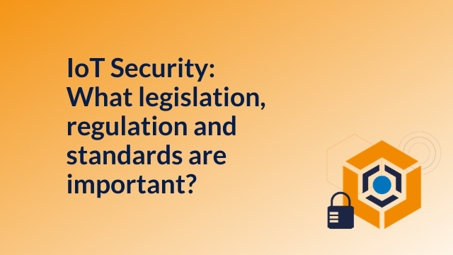 IoT Security: What legislation, regulations and standards are important?