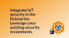 Integrate IoT security in the Enterprise: Leverage existing security investments