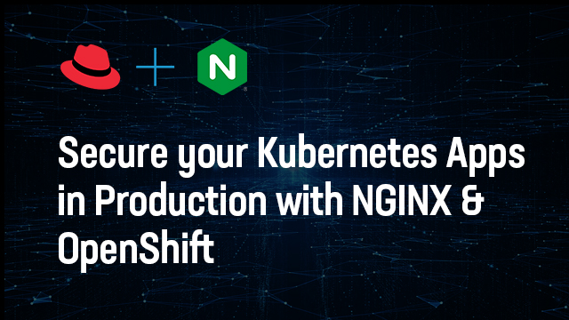 Secure your Kubernetes Apps in Production with NGINX and OpenShift