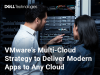 VMware's Multi-Cloud Strategy to Deliver Modern Apps to Any Cloud