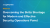 Overcoming the Skills Shortage for Modern and Effective Security Operations