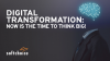 Digital Transformation: Now is the time to think big!