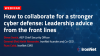 Collaborate for a stronger cyber defense: Leadership advice from the front lines