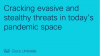 Cracking evasive and stealthy threats in today's pandemic space