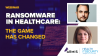 Ransomware in Healthcare: The Game Has Changed!