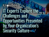 IT Experts Explore the Challenges & Opportunities Presented by Your Organization