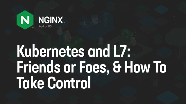 Kubernetes and L7: Friends or Foes, And How To Take Control
