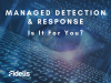 Managed Detection and Response Is It For You?