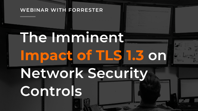 The Imminent Impact of TLS 1.3 on Network Security Controls