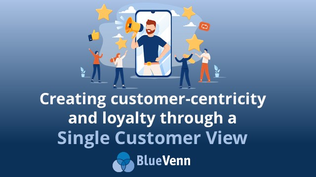 Creating customer-centricity and loyalty through a Single Customer View