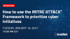 How to use the MITRE ATT&CK® Framework to prioritize cyber initiatives