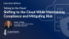 Shifting to the Cloud While Maintaining Compliance and Mitigating Risk