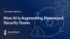 How AI is Augmenting Downsized Security Teams