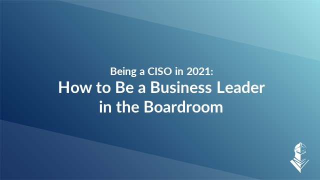 Being a CISO in 2021: How to Be a Business Leader in the Boardroom
