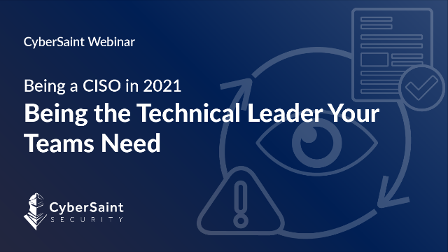 Being a CISO in 2021: Being the Technical Leader Your Teams Need