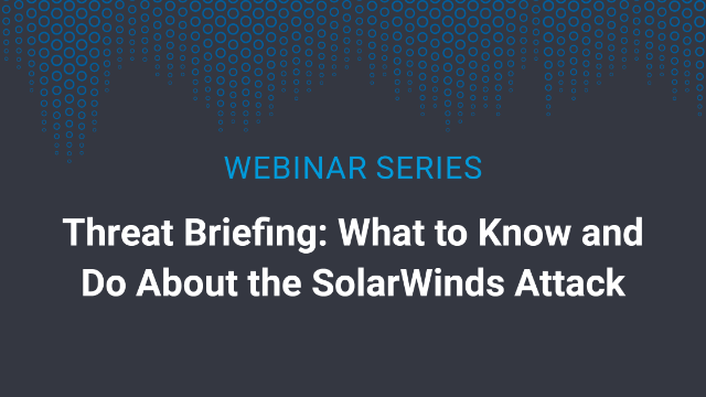 Threat Briefing: What to Know and Do About the SolarWinds Attack