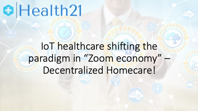 IoT healthcare shifting the paradigm in 'Zoom economy' – Decentralized Homecare!