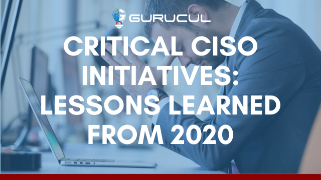 Critical CISO Initiatives: Lessons Learned from 2020