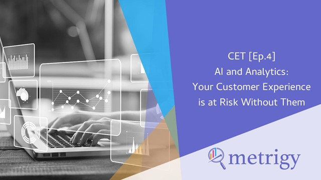 CET [ Ep.4] AI and Analytics: Your Customer Experience is at Risk Without Them