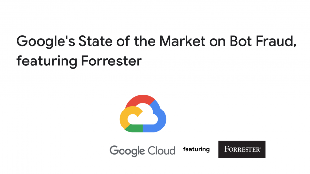 Google's State of the Market on Bot Fraud, featuring Forrester