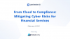 From Cloud to Compliance: Mitigating Cyber Risks for Financial Services