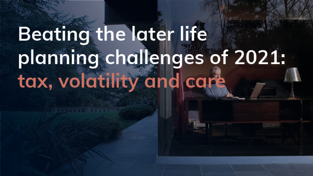 Beating the later life planning challenges of 2021: tax, volatility and care