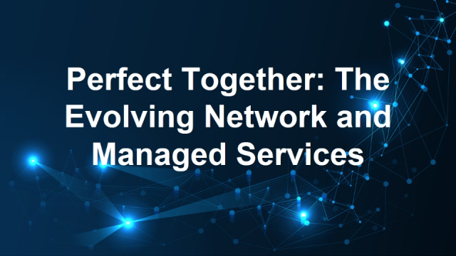 Perfect Together: The Evolving Network and Managed Services