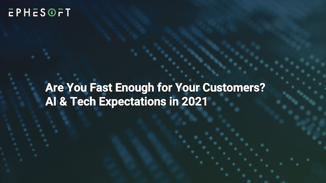 Are You Fast Enough for Your Customers? AI & Tech Expectations in 2021