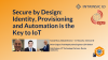 Secure by Design: Identity, Provisioning and Automation is the Key to IoT