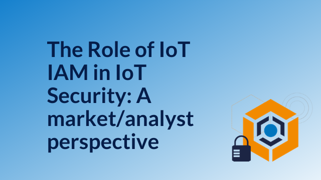 The Role of IoT IAM in IoT Security: A market and analyst perspective