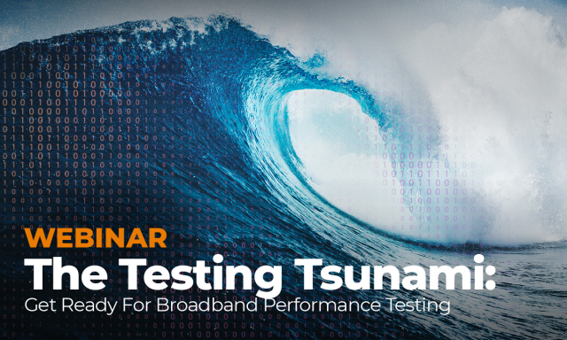The Testing Tsunami: Get Ready For Broadband Performance Testing