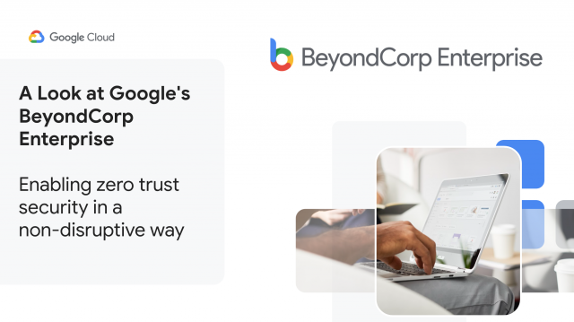 A Look at Google's BeyondCorp Enterprise: Enabling zero trust security