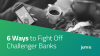 6 Ways to Fight Off Challenger Banks and Future-Proof Your Business