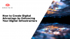 How To Create Digital Advantage by Enhancing Your Digital Infrastructure