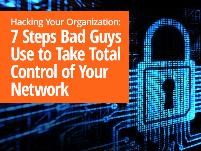 Hacking Your Organization: 7 Steps Bad Guys Use to Take Control of Your Network