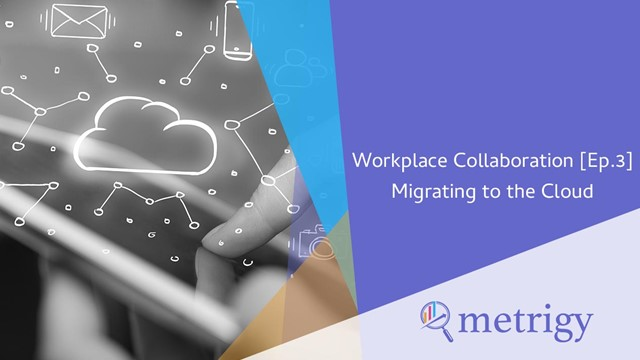 Workplace Collaboration [Ep.3] Migrating to the Cloud